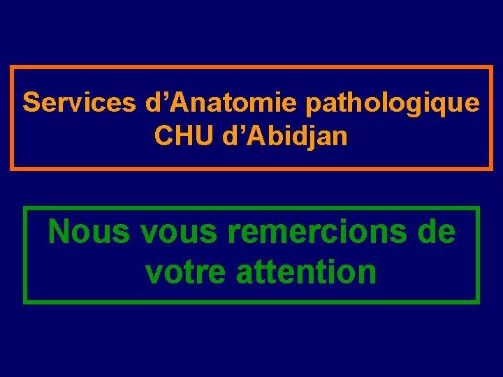 Services d'Anatomie pathologique CHU d'Abidjan Nous vous remercions de votre attention