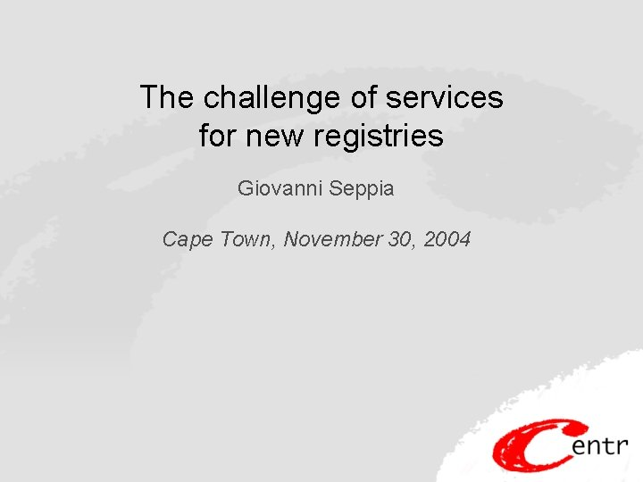 The challenge of services for new registries Giovanni Seppia Cape Town, November 30, 2004