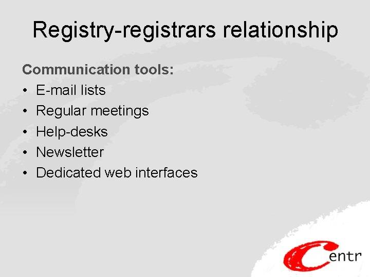 Registry-registrars relationship Communication tools: • E-mail lists • Regular meetings • Help-desks • Newsletter