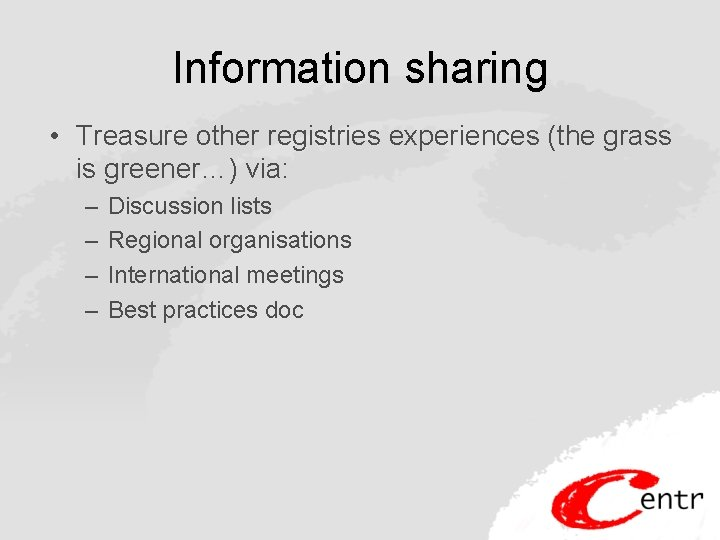 Information sharing • Treasure other registries experiences (the grass is greener…) via: – –