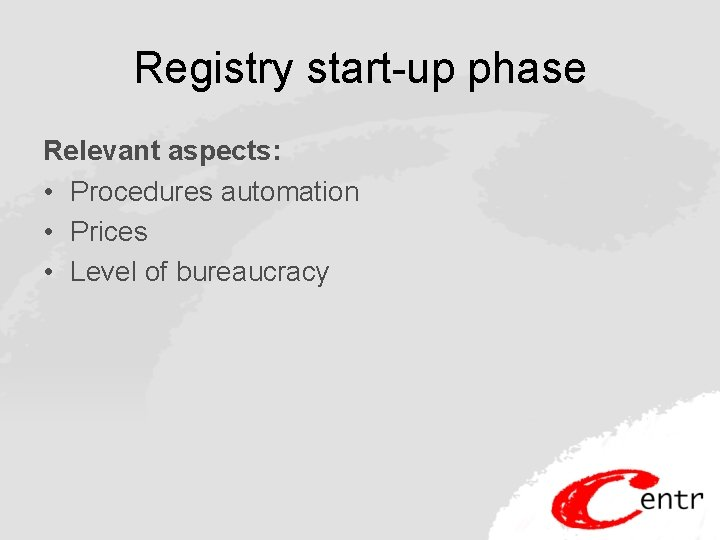 Registry start-up phase Relevant aspects: • Procedures automation • Prices • Level of bureaucracy