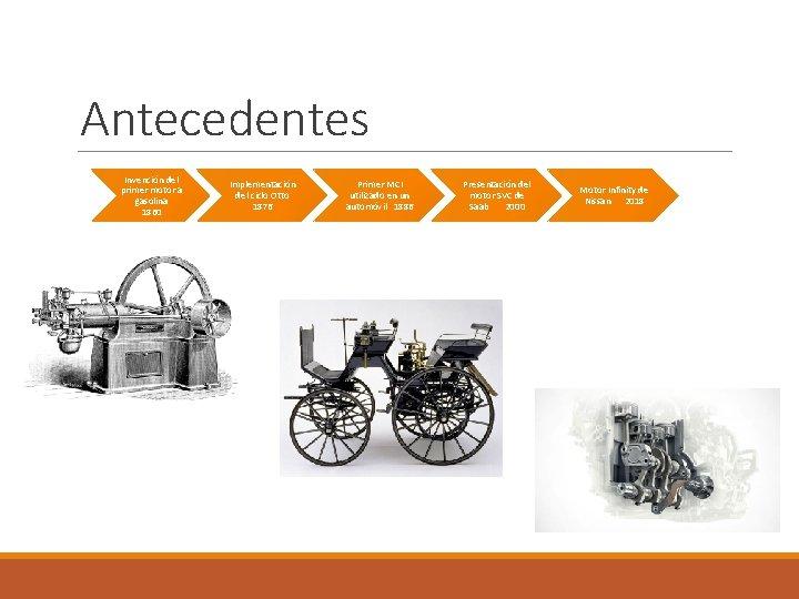Antecedentes Invención del primer motor a gasolina 1860 Implementación del ciclo Otto 1876 Primer