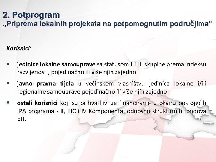 """2. Potprogram """"Priprema lokalnih projekata na potpomognutim područjima"""" Korisnici: § jedinice lokalne samouprave sa"""