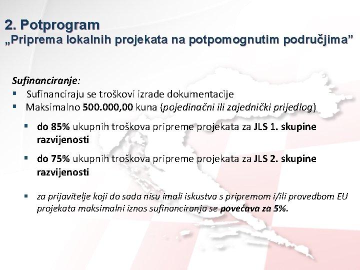"""2. Potprogram """"Priprema lokalnih projekata na potpomognutim područjima"""" Sufinanciranje: § Sufinanciraju se troškovi izrade"""