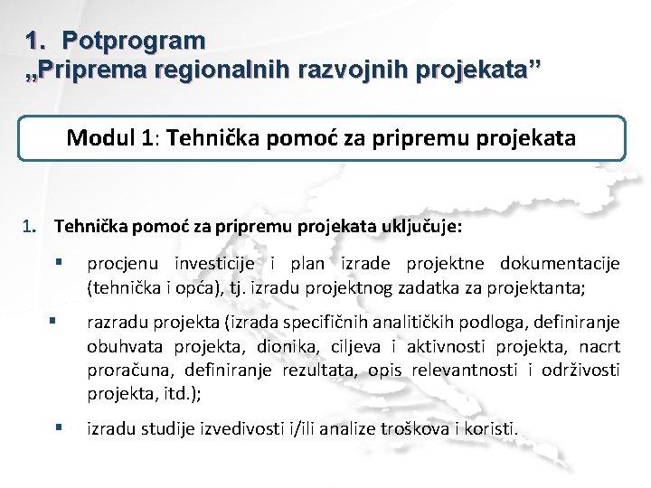 """1. Potprogram """"Priprema regionalnih razvojnih projekata"""" Modul 1: Tehnička pomoć za pripremu projekata 1."""