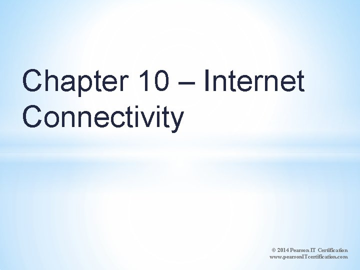 Chapter 10 – Internet Connectivity © 2014 Pearson IT Certification www. pearson. ITcertification. com