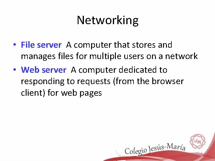 Networking • File server A computer that stores and manages files for multiple users