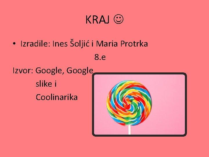 KRAJ • Izradile: Ines Šoljić i Maria Protrka 8. e Izvor: Google, Google slike