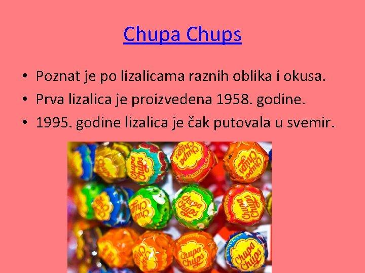 Chupa Chups • Poznat je po lizalicama raznih oblika i okusa. • Prva lizalica