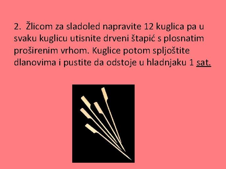 2. Žlicom za sladoled napravite 12 kuglica pa u svaku kuglicu utisnite drveni štapić
