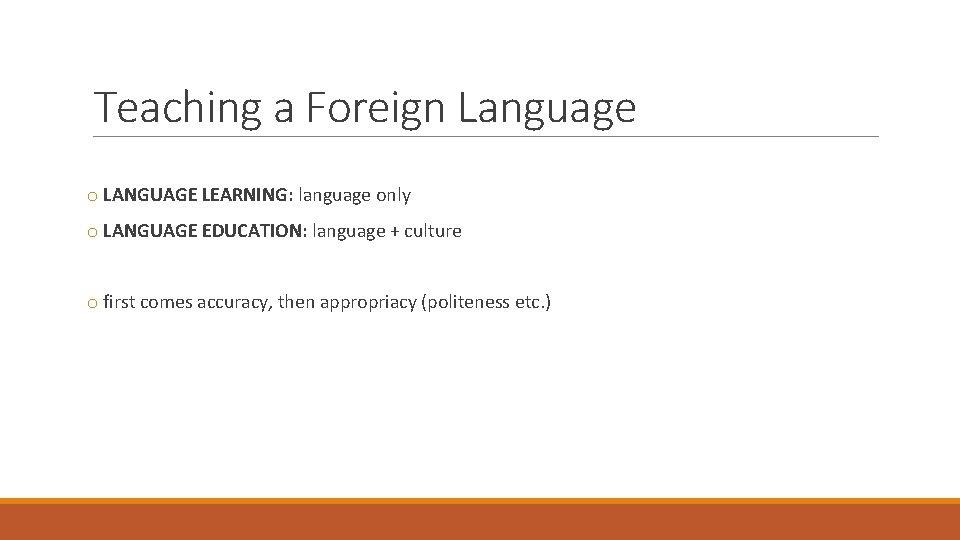 Teaching a Foreign Language o LANGUAGE LEARNING: language only o LANGUAGE EDUCATION: language +