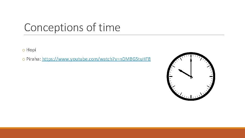 Conceptions of time o Hopi o Piraha: https: //www. youtube. com/watch? v=n. DM 8