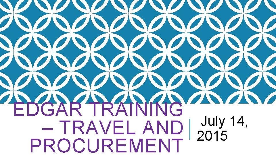 EDGAR TRAINING – TRAVEL AND PROCUREMENT July 14, 2015
