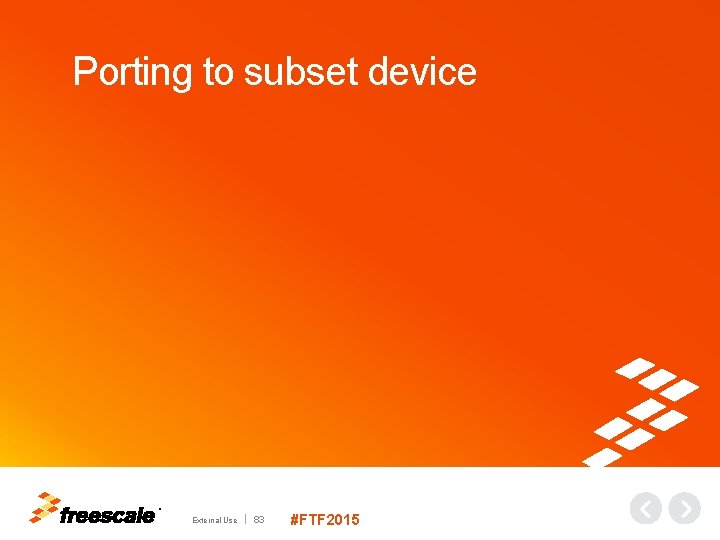 Porting to subset device TM External Use 83 #FTF 2015