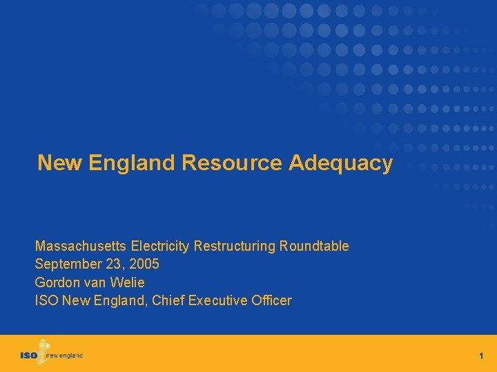 New England Resource Adequacy Massachusetts Electricity Restructuring Roundtable September 23, 2005 Gordon van Welie