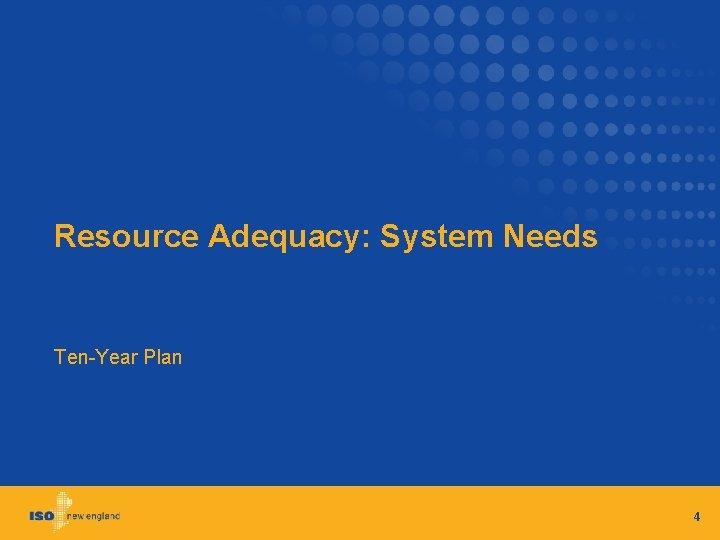 Resource Adequacy: System Needs Ten-Year Plan 4