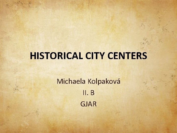 HISTORICAL CITY CENTERS Michaela Kolpaková II. B GJAR