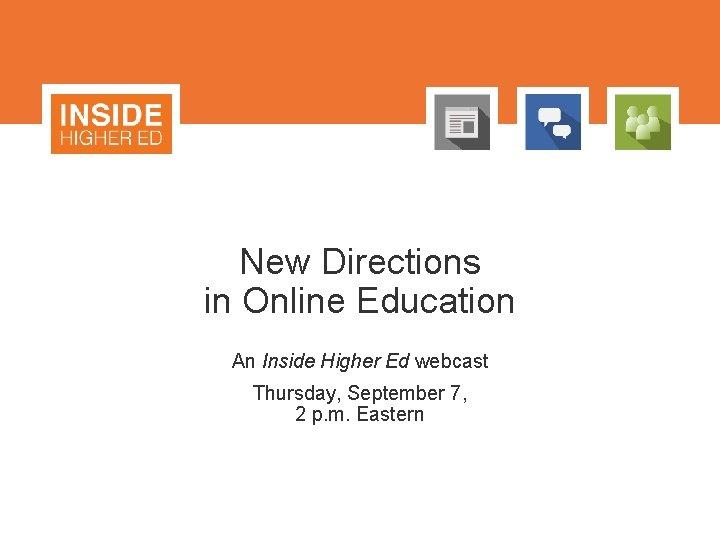 New Directions in Online Education An Inside Higher Ed webcast Thursday, September 7, 2