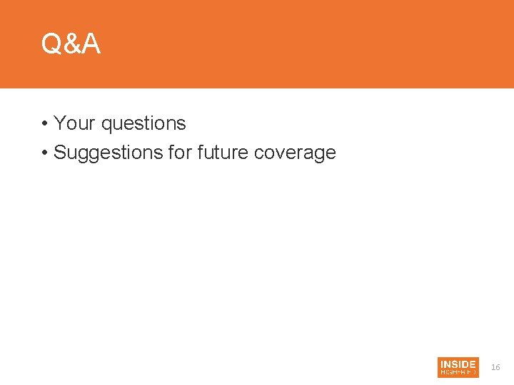 Q&A • Your questions • Suggestions for future coverage 16