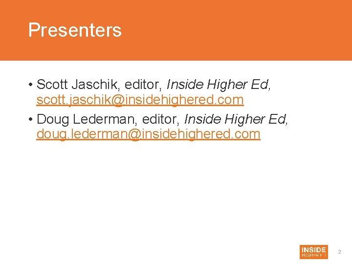 Presenters • Scott Jaschik, editor, Inside Higher Ed, scott. jaschik@insidehighered. com • Doug Lederman,