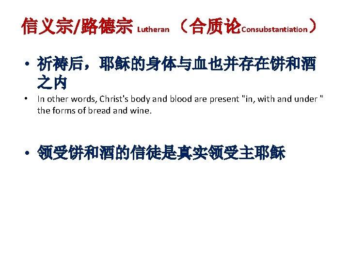 信义宗/路德宗 Lutheran (合质论Consubstantiation) • 祈祷后,耶稣的身体与血也并存在饼和酒 之内 • In other words, Christ's body and blood
