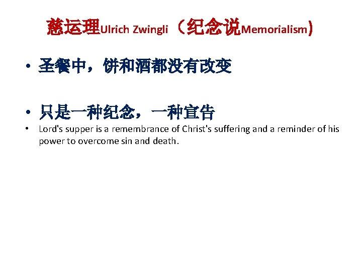 慈运理Ulrich Zwingli(纪念说Memorialism) • 圣餐中,饼和酒都没有改变 • 只是一种纪念,一种宣告 • Lord's supper is a remembrance of Christ's