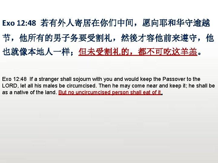 Exo 12: 48 若有外人寄居在你们中间,愿向耶和华守逾越 节,他所有的男子务要受割礼,然後才容他前来遵守,他 也就像本地人一样;但未受割礼的,都不可吃这羊羔。 Exo 12: 48 If a stranger shall sojourn