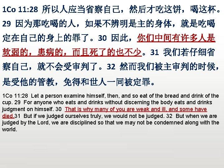 1 Co 11: 28 所以人应当省察自己,然后才吃这饼,喝这杯。 29 因为那吃喝的人,如果不辨明是主的身体,就是吃喝 定在自己的身上的罪了。30 因此,你们中间有许多人是 软弱的,患病的,而且死了的也不少。31 我们若仔细省 察自己,就不会受审判了。32 然而我们被主审判的时候, 是受他的管教,免得和世人一同被定罪。
