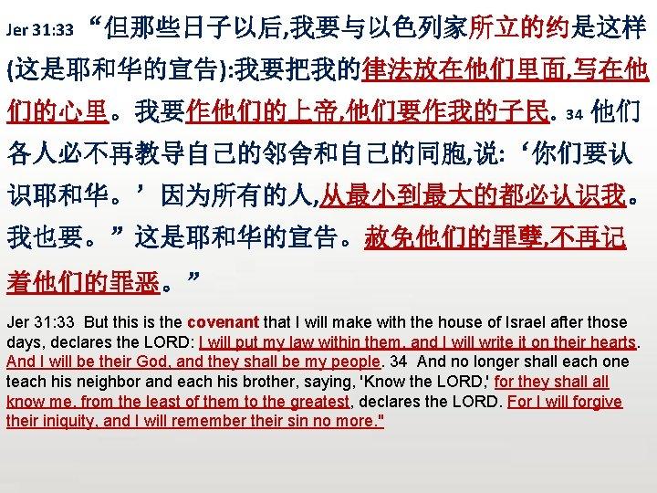 """Jer 31: 33 """"但那些日子以后, 我要与以色列家所立的约是这样 (这是耶和华的宣告): 我要把我的律法放在他们里面, 写在他 们的心里。我要作他们的上帝, 他们要作我的子民。34 他们 各人必不再教导自己的邻舍和自己的同胞, 说: '你们要认"""