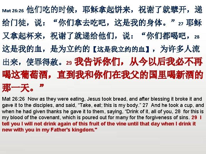 "Mat 26: 26 他们吃的时候,耶稣拿起饼来,祝谢了就擘开,递 给门徒,说:""你们拿去吃吧,这是我的身体。"" 27 耶稣 又拿起杯来,祝谢了就递给他们,说:""你们都喝吧,28 这是我的血,是为立约的【这是我立约的血】,为许多人流 出来,使罪得赦。29 我告诉你们,从今以后我必不再 喝这葡萄酒,直到我和你们在我父的国里喝新酒的 那一天。"" Mat"