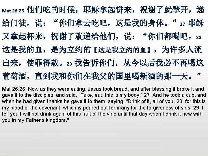 "Mat 26: 26 他们吃的时候,耶稣拿起饼来,祝谢了就擘开,递 给门徒,说:""你们拿去吃吧,这是我的身体。"" 27 耶稣 又拿起杯来,祝谢了就递给他们,说:""你们都喝吧,28 这是我的血,是为立约的【这是我立约的血】,为许多人流 出来,使罪得赦。29 我告诉你们,从今以后我必不再喝这 葡萄酒,直到我和你们在我父的国里喝新酒的那一天。"" Mat 26:"