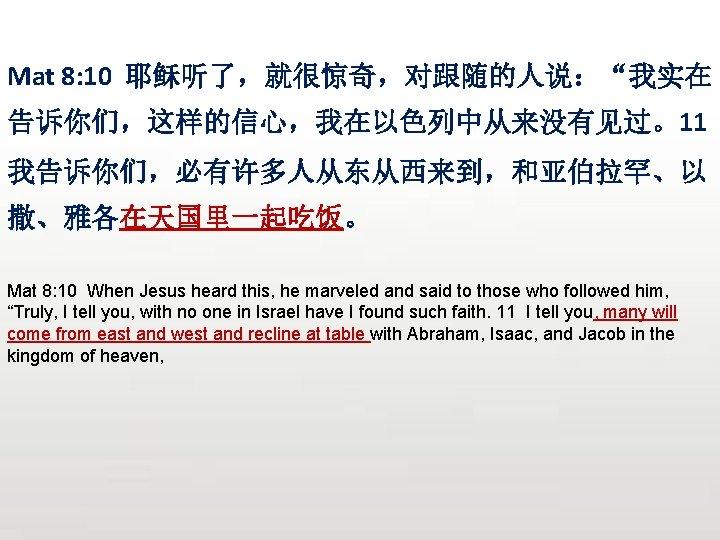 "Mat 8: 10 耶稣听了,就很惊奇,对跟随的人说:""我实在 告诉你们,这样的信心,我在以色列中从来没有见过。11 我告诉你们,必有许多人从东从西来到,和亚伯拉罕、以 撒、雅各在天国里一起吃饭。 Mat 8: 10 When Jesus heard this,"