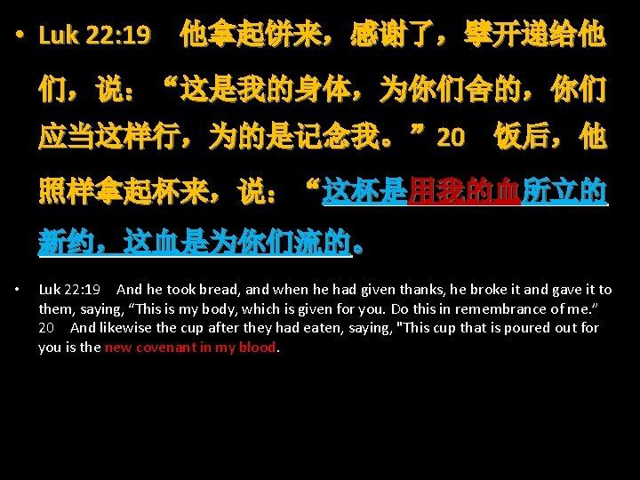"""• Luk 22: 19 他拿起饼来,感谢了,擘开递给他 们,说:""""这是我的身体,为你们舍的,你们 应当这样行,为的是记念我。"""" 20 饭后,他 照样拿起杯来,说:""""这杯是用我的血所立的 新约,这血是为你们流的。 • Luk"""