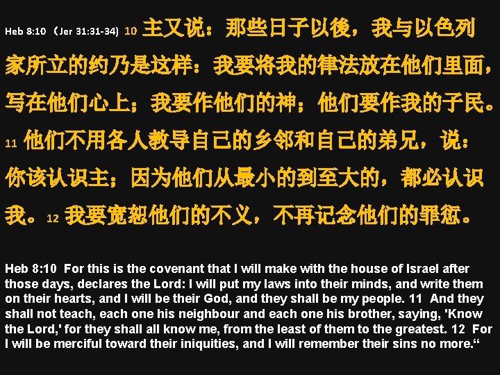 Heb 8: 10 (Jer 31: 31 -34) 10 主又说:那些日子以後,我与以色列 家所立的约乃是这样:我要将我的律法放在他们里面, 写在他们心上;我要作他们的神;他们要作我的子民。 11 他们不用各人教导自己的乡邻和自己的弟兄,说: 你该认识主;因为他们从最小的到至大的,都必认识
