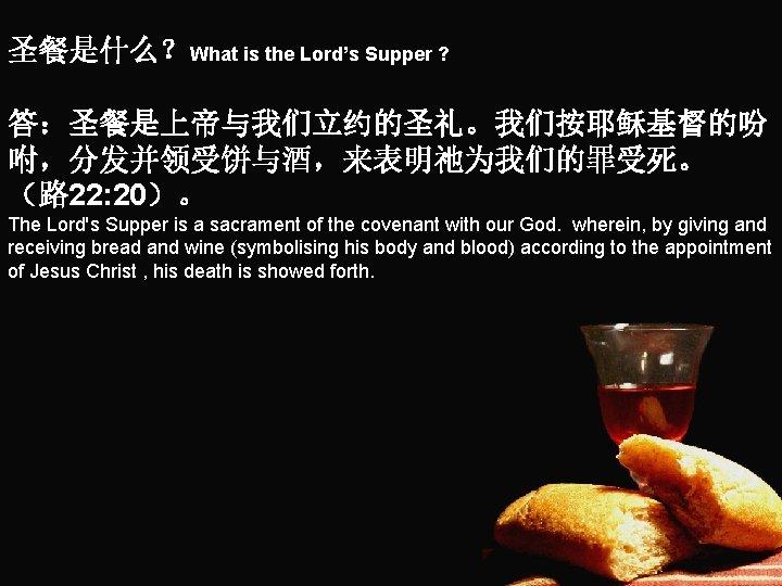 圣餐是什么?What is the Lord's Supper ? 答:圣餐是上帝与我们立约的圣礼。我们按耶稣基督的吩 咐,分发并领受饼与酒,来表明祂为我们的罪受死。 (路 22: 20)。 The Lord's Supper
