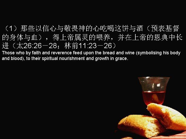 (1)那些以信心与敬畏神的心吃喝这饼与酒(预表基督 的身体与血),得上帝属灵的喂养,并在上帝的恩典中长 进(太 26: 26-28;林前11: 23-26) Those who by faith and reverence feed upon