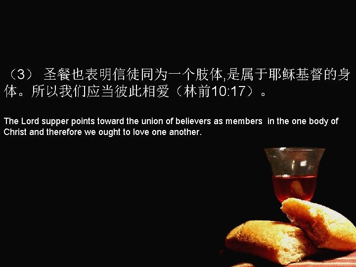 (3) 圣餐也表明信徒同为一个肢体, 是属于耶稣基督的身 体。所以我们应当彼此相爱(林前10: 17)。 The Lord supper points toward the union of believers