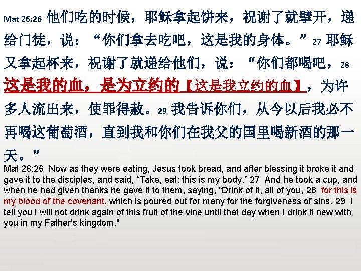"Mat 26: 26 他们吃的时候,耶稣拿起饼来,祝谢了就擘开,递 给门徒,说:""你们拿去吃吧,这是我的身体。"" 27 耶稣 又拿起杯来,祝谢了就递给他们,说:""你们都喝吧,28 这是我的血,是为立约的【这是我立约的血】,为许 多人流出来,使罪得赦。29 我告诉你们,从今以后我必不 再喝这葡萄酒,直到我和你们在我父的国里喝新酒的那一 天。"" Mat"