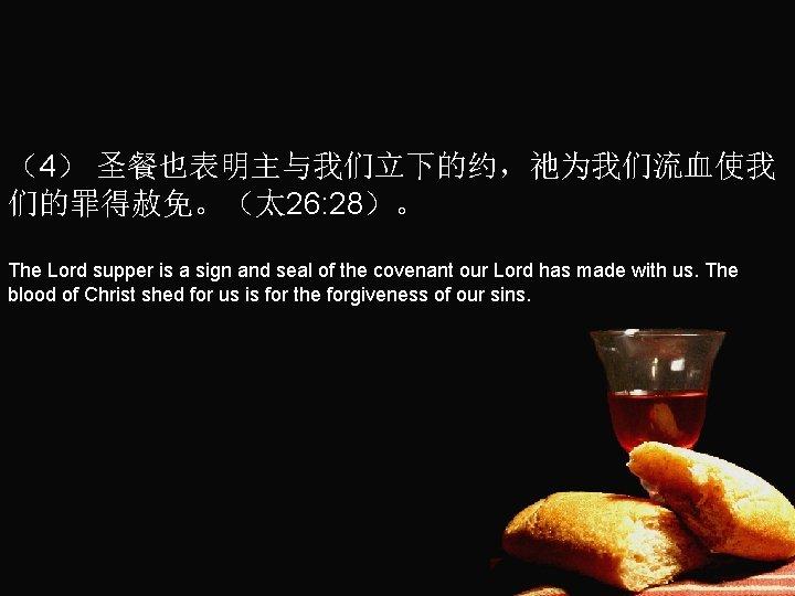(4) 圣餐也表明主与我们立下的约,祂为我们流血使我 们的罪得赦免。(太 26: 28)。 The Lord supper is a sign and seal of