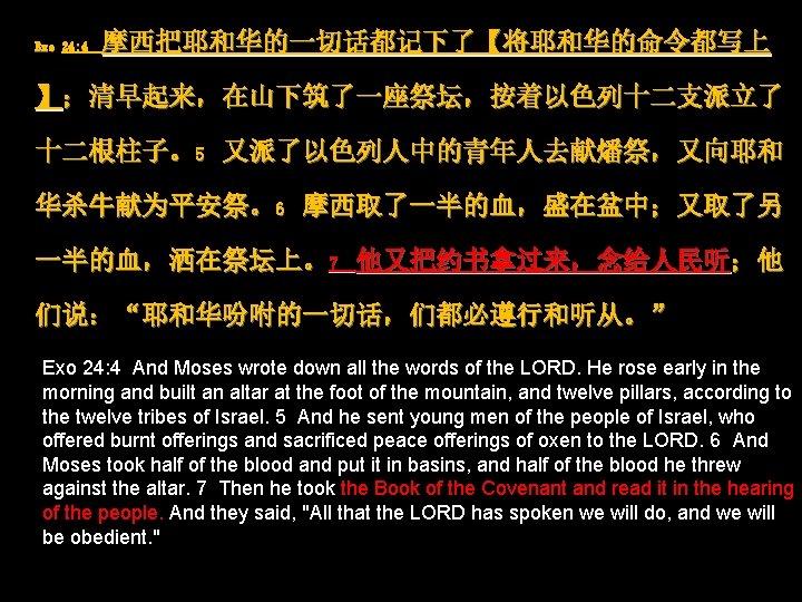 """Exo 24: 4 摩西把耶和华的一切话都记下了【将耶和华的命令都写上 】;清早起来,在山下筑了一座祭坛,按着以色列十二支派立了 十二根柱子。5 又派了以色列人中的青年人去献燔祭,又向耶和 华杀牛献为平安祭。6 摩西取了一半的血,盛在盆中;又取了另 一半的血,洒在祭坛上。7 他又把约书拿过来,念给人民听;他 们说:""""耶和华吩咐的一切话,们都必遵行和听从。"""" Exo 24:"""