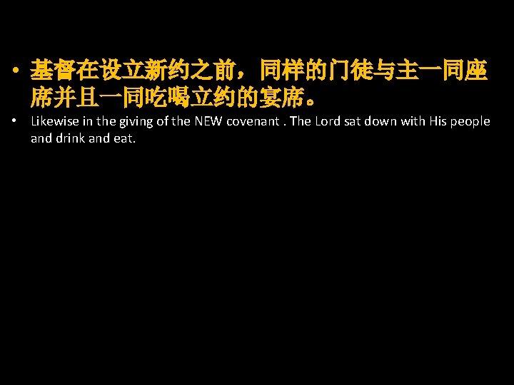 • 基督在设立新约之前,同样的门徒与主一同座 席并且一同吃喝立约的宴席。 • Likewise in the giving of the NEW covenant. The