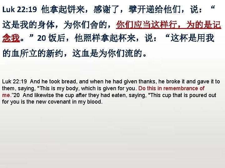 """Luk 22: 19 他拿起饼来,感谢了,擘开递给他们,说:"""" 这是我的身体,为你们舍的,你们应当这样行,为的是记 念我。"""" 20 饭后,他照样拿起杯来,说:""""这杯是用我 的血所立的新约,这血是为你们流的。 Luk 22: 19 And he"""