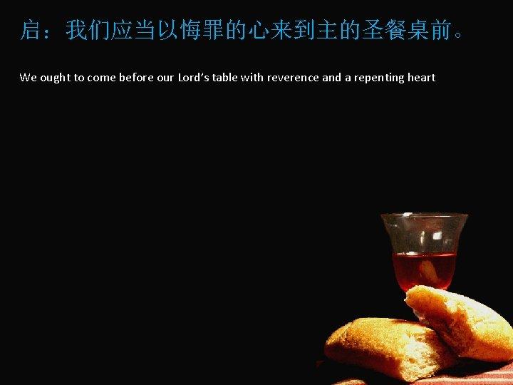 启:我们应当以悔罪的心来到主的圣餐桌前。 We ought to come before our Lord's table with reverence and a repenting