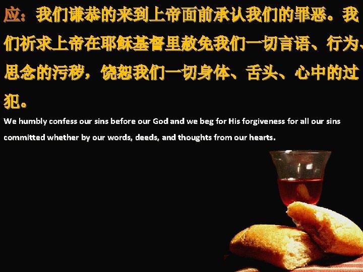 应:我们谦恭的来到上帝面前承认我们的罪恶。我 们祈求上帝在耶稣基督里赦免我们一切言语、行为、 思念的污秽,饶恕我们一切身体、舌头、心中的过 犯。 We humbly confess our sins before our God and we