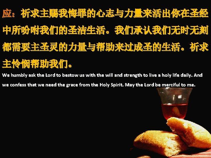 应:祈求主赐我悔罪的心志与力量来活出你在圣经 中所吩咐我们的圣洁生活。我们承认我们无时无刻 都需要主圣灵的力量与帮助来过成圣的生活。祈求 主怜悯帮助我们。 We humbly ask the Lord to bestow us with the