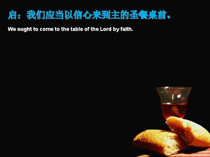 启:我们应当以信心来到主的圣餐桌前。 We ought to come to the table of the Lord by faith.