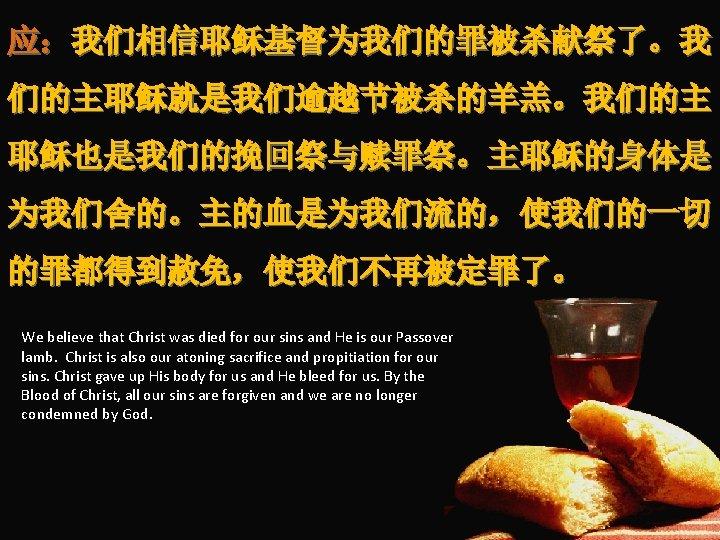 应:我们相信耶稣基督为我们的罪被杀献祭了。我 们的主耶稣就是我们逾越节被杀的羊羔。我们的主 耶稣也是我们的挽回祭与赎罪祭。主耶稣的身体是 为我们舍的。主的血是为我们流的,使我们的一切 的罪都得到赦免,使我们不再被定罪了。 We believe that Christ was died for our sins