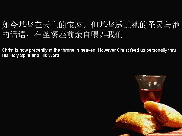 如今基督在天上的宝座。但基督透过祂的圣灵与祂 的话语,在圣餐座前亲自喂养我们。 Christ is now presently at the throne in heaven. However Christ feed