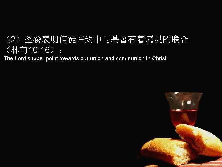 (2)圣餐表明信徒在约中与基督有着属灵的联合。 (林前10: 16); The Lord supper point towards our union and communion in Christ.