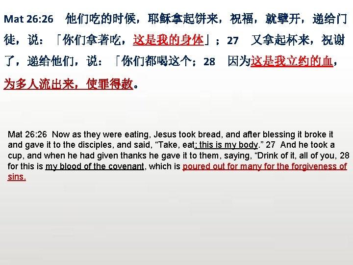 Mat 26: 26 他们吃的时候,耶稣拿起饼来,祝福,就擘开,递给门 徒,说:「你们拿著吃,这是我的身体」; 27 了,递给他们,说:「你们都喝这个; 28 又拿起杯来,祝谢 因为这是我立约的血, 为多人流出来,使罪得赦。 Mat 26: 26